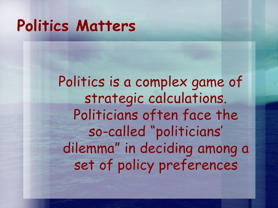 Politics Matters Politics is a complex game of strategic calculations.
