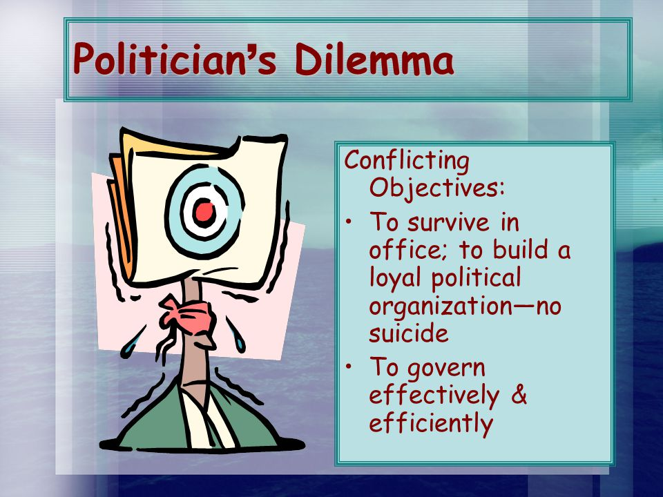 Politician ' s Dilemma Conflicting Objectives: To survive in office; to build a loyal political organization—no suicide To govern effectively & efficiently