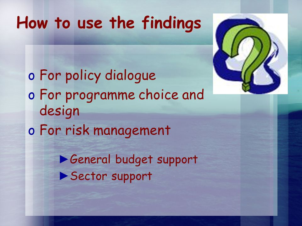 How to use the findings oFoFor policy dialogue oFoFor programme choice and design oFoFor risk management ►G►General budget support ►S►Sector support