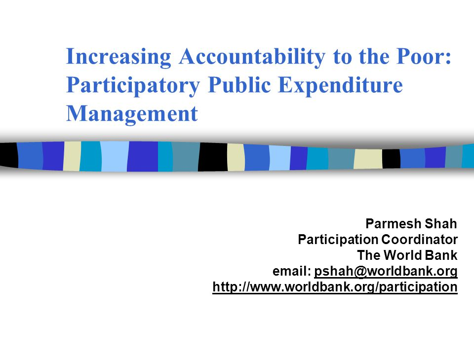 Increasing Accountability to the Poor: Participatory Public Expenditure Management Parmesh Shah Participation Coordinator The World Bank email: pshah@