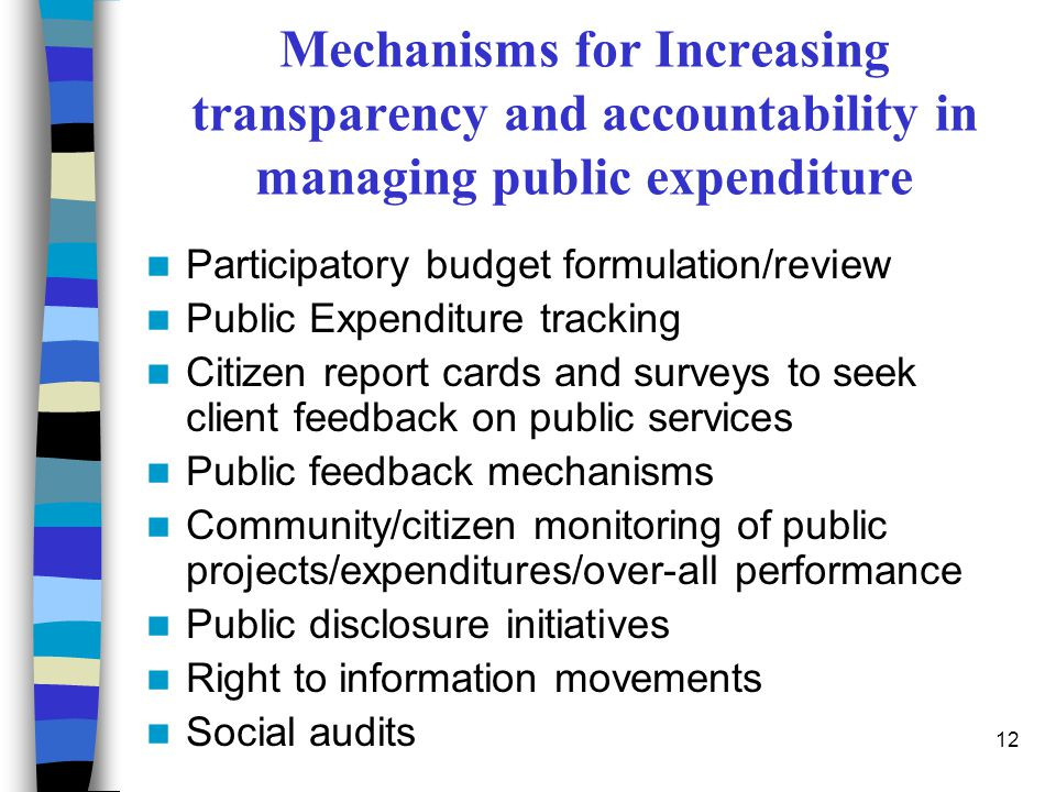 12 Mechanisms for Increasing transparency and accountability in managing public expenditure Participatory budget formulation/review Public Expenditure