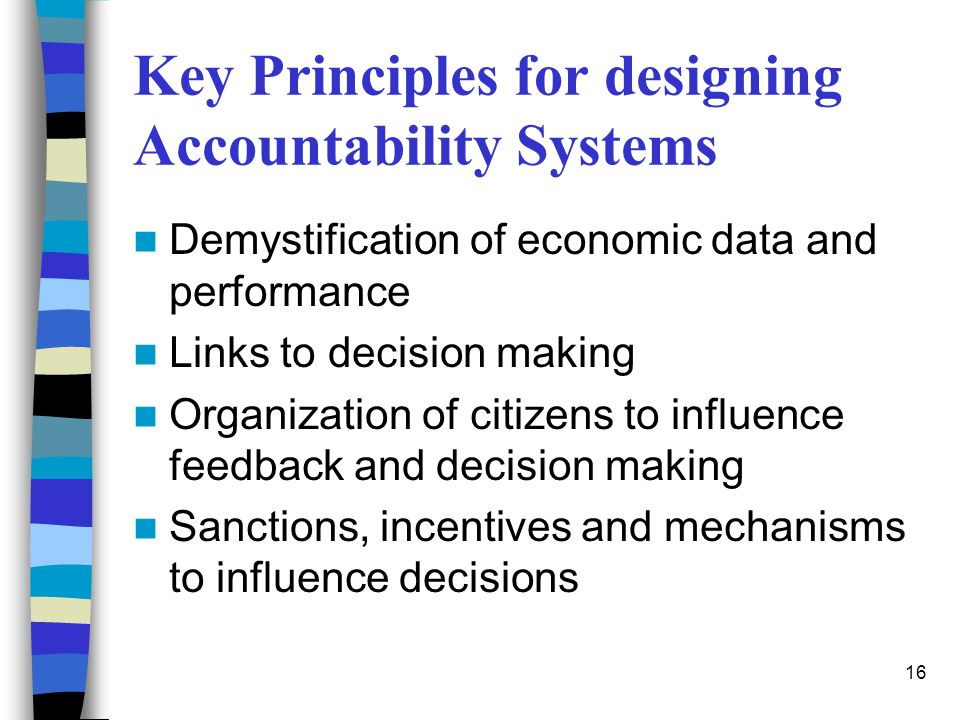 16 Key Principles for designing Accountability Systems Demystification of economic data and performance Links to decision making Organization of citiz