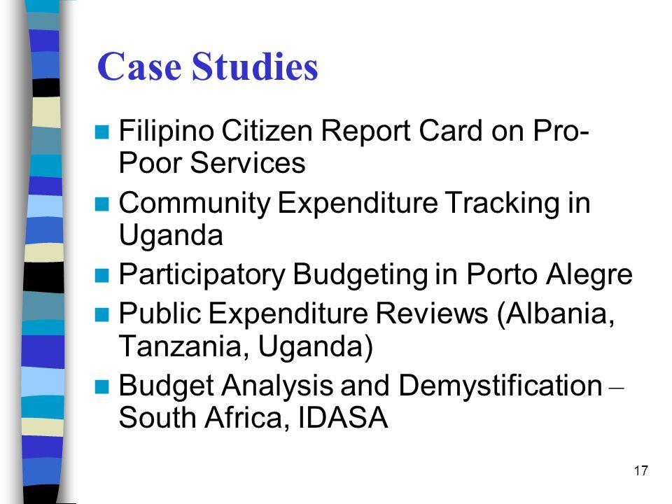 17 Case Studies Filipino Citizen Report Card on Pro- Poor Services Community Expenditure Tracking in Uganda Participatory Budgeting in Porto Alegre Pu