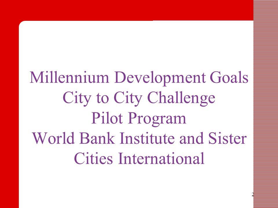 2 Millennium Development Goals City to City Challenge Pilot Program World Bank Institute and Sister Cities International