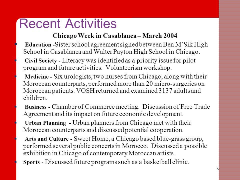 6 Recent Activities Chicago Week in Casablanca – March 2004  Education - Sister school agreement signed between Ben M'Sik High School in Casablanca and Walter Payton High School in Chicago.