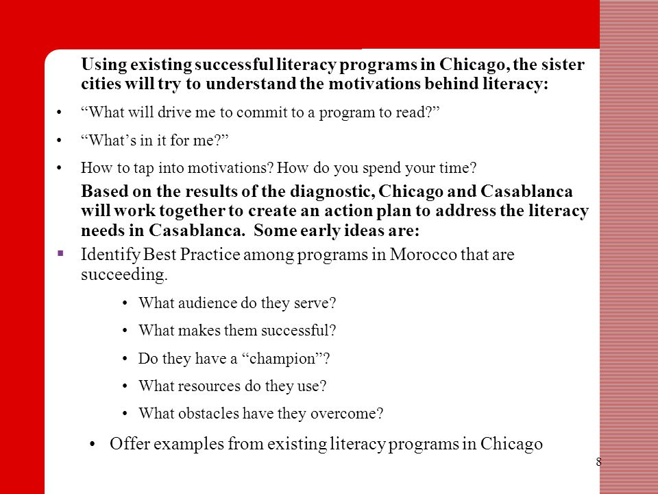 8 Using existing successful literacy programs in Chicago, the sister cities will try to understand the motivations behind literacy: What will drive me to commit to a program to read What's in it for me How to tap into motivations.
