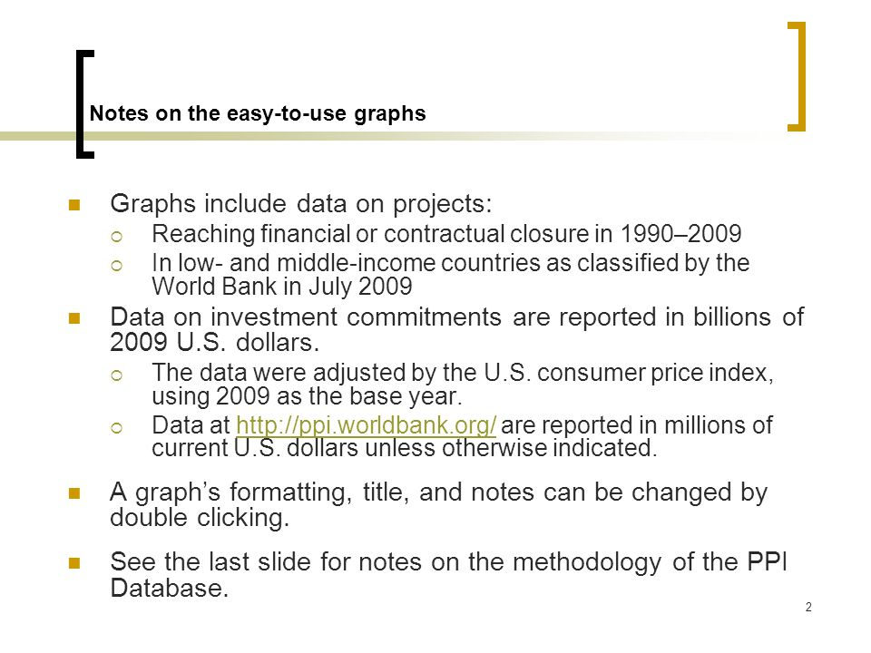 2 Notes on the easy-to-use graphs Graphs include data on projects:  Reaching financial or contractual closure in 1990–2009  In low- and middle-income countries as classified by the World Bank in July 2009 Data on investment commitments are reported in billions of 2009 U.S.