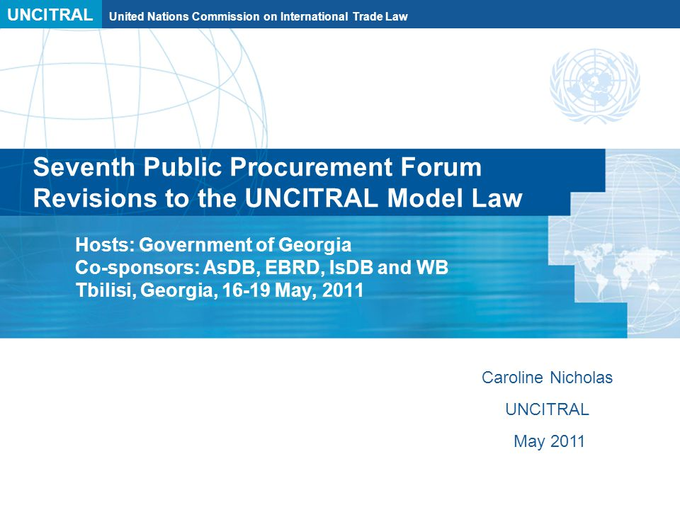UNCITRAL United Nations Commission on International Trade Law Seventh Public Procurement Forum Revisions to the UNCITRAL Model Law Hosts: Government of Georgia Co-sponsors: AsDB, EBRD, IsDB and WB Tbilisi, Georgia, 16-19 May, 2011 Caroline Nicholas UNCITRAL May 2011