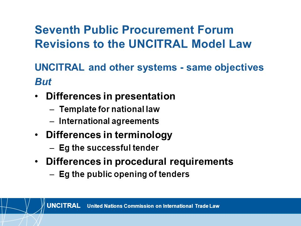 UNCITRAL United Nations Commission on International Trade Law Seventh Public Procurement Forum Revisions to the UNCITRAL Model Law UNCITRAL and other systems - same objectives But Differences in presentation –Template for national law –International agreements Differences in terminology –Eg the successful tender Differences in procedural requirements –Eg the public opening of tenders