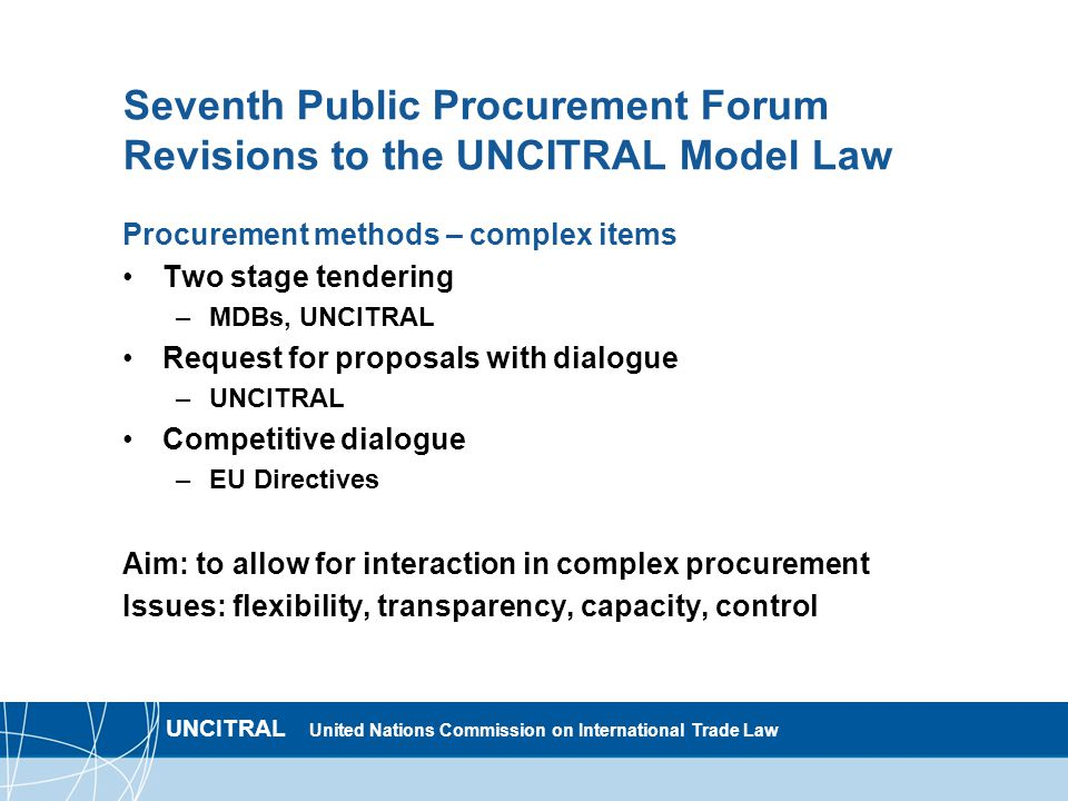 UNCITRAL United Nations Commission on International Trade Law Seventh Public Procurement Forum Revisions to the UNCITRAL Model Law Procurement methods – complex items Two stage tendering –MDBs, UNCITRAL Request for proposals with dialogue –UNCITRAL Competitive dialogue –EU Directives Aim: to allow for interaction in complex procurement Issues: flexibility, transparency, capacity, control