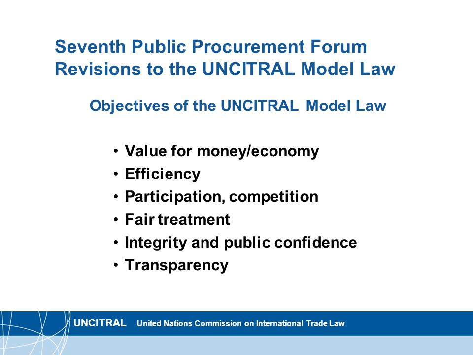 UNCITRAL United Nations Commission on International Trade Law Seventh Public Procurement Forum Revisions to the UNCITRAL Model Law Objectives of the UNCITRAL Model Law Value for money/economy Efficiency Participation, competition Fair treatment Integrity and public confidence Transparency