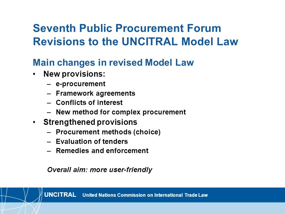 UNCITRAL United Nations Commission on International Trade Law Seventh Public Procurement Forum Revisions to the UNCITRAL Model Law Main changes in revised Model Law New provisions: –e-procurement –Framework agreements –Conflicts of interest –New method for complex procurement Strengthened provisions –Procurement methods (choice) –Evaluation of tenders –Remedies and enforcement Overall aim: more user-friendly