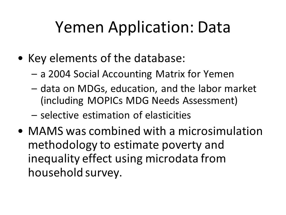 Yemen Application: Data Key elements of the database: –a 2004 Social Accounting Matrix for Yemen –data on MDGs, education, and the labor market (including MOPICs MDG Needs Assessment) –selective estimation of elasticities MAMS was combined with a microsimulation methodology to estimate poverty and inequality effect using microdata from household survey.