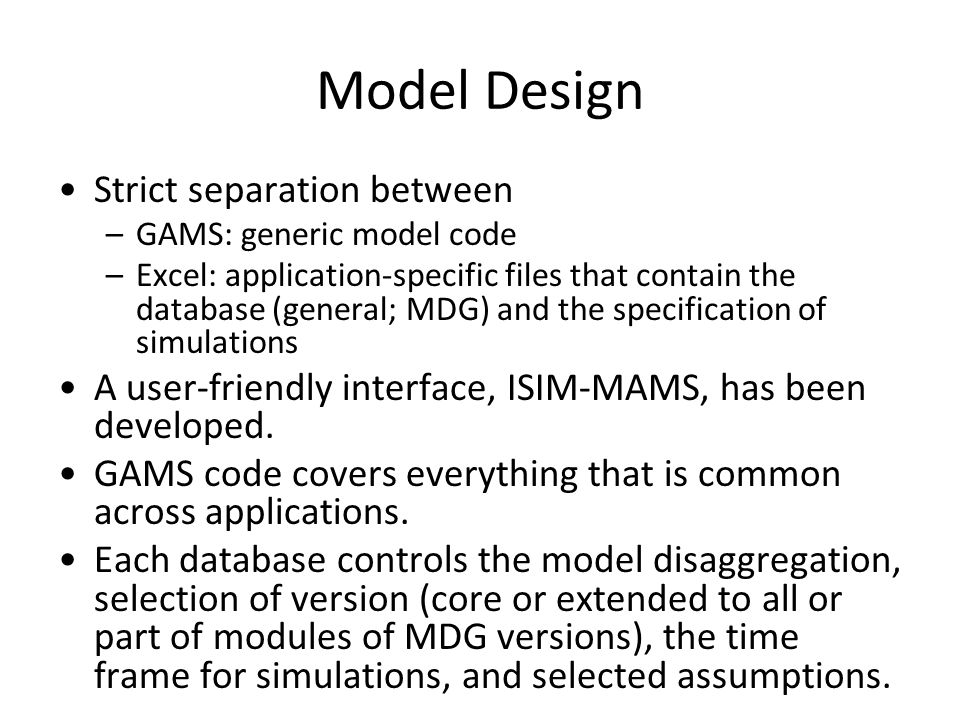 Model Design Strict separation between –GAMS: generic model code –Excel: application-specific files that contain the database (general; MDG) and the specification of simulations A user-friendly interface, ISIM-MAMS, has been developed.