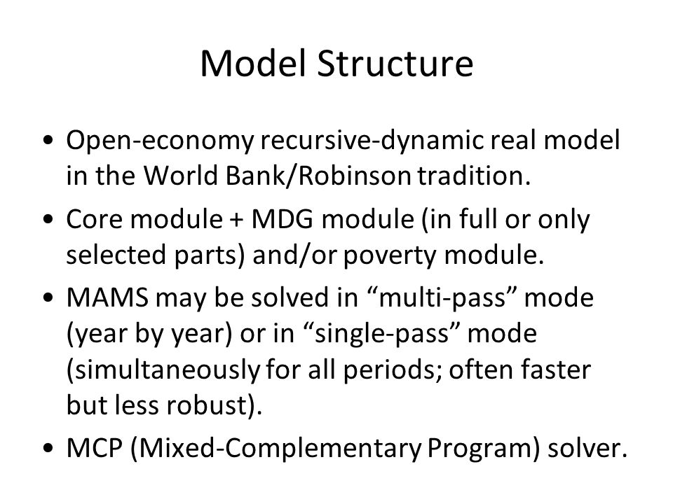Model Structure Open-economy recursive-dynamic real model in the World Bank/Robinson tradition.