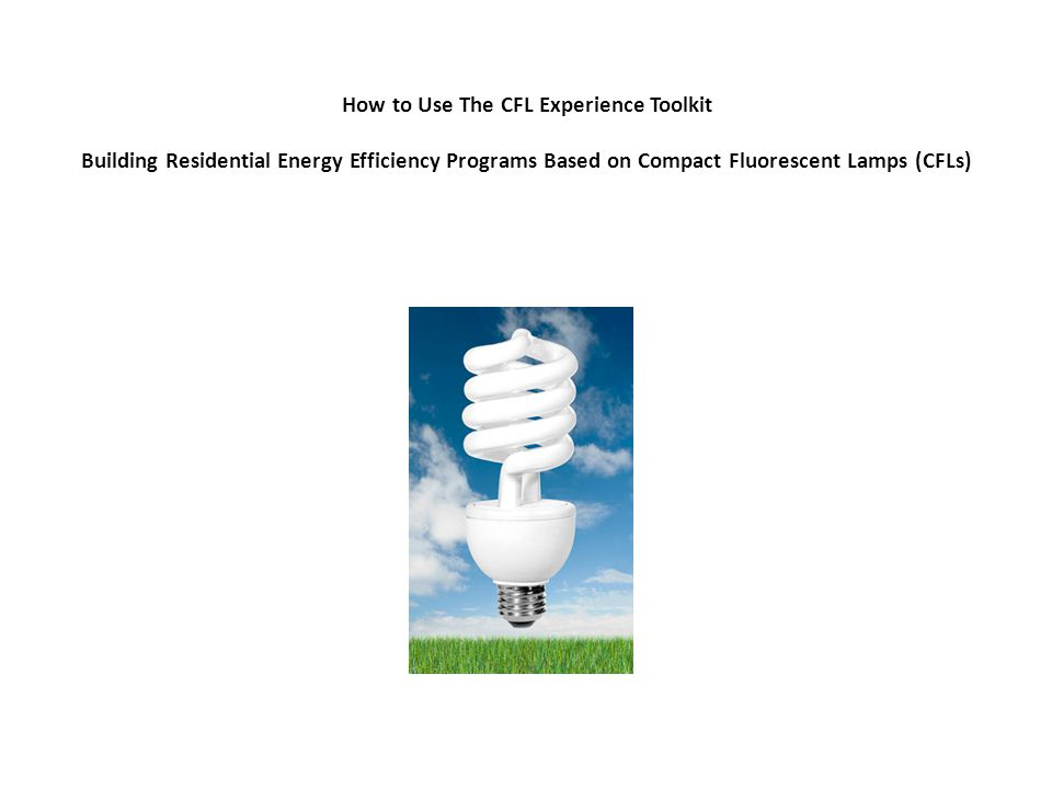 How to Use The CFL Experience Toolkit Building Residential Energy Efficiency Programs Based on Compact Fluorescent Lamps (CFLs)
