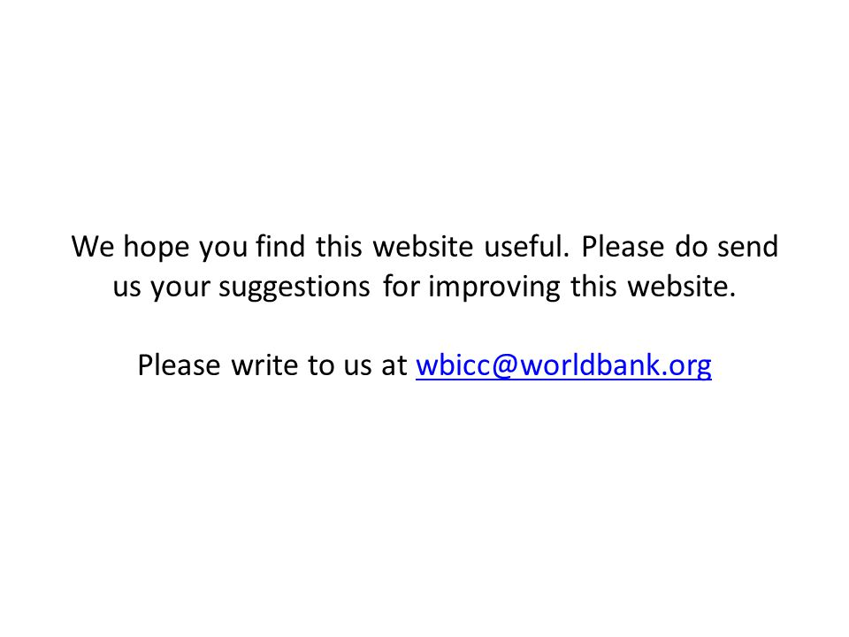 We hope you find this website useful. Please do send us your suggestions for improving this website. Please write to us at wbicc@worldbank.orgwbicc@wo
