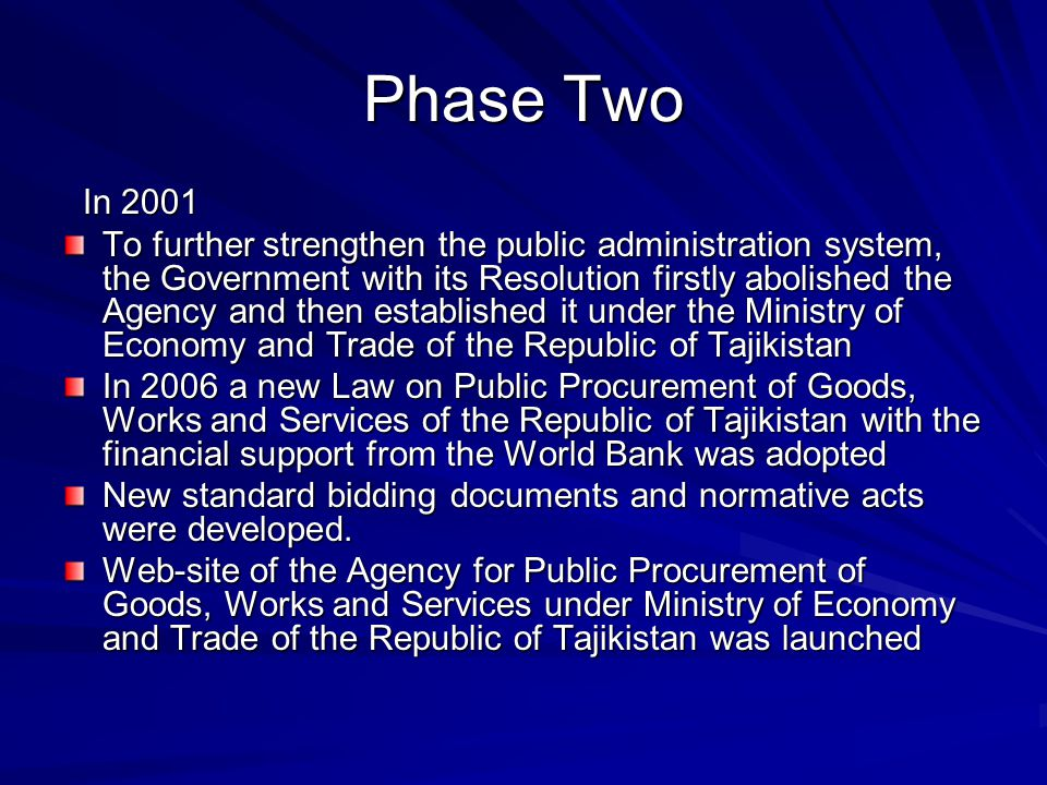 Phase Two In 2001 In 2001 To further strengthen the public administration system, the Government with its Resolution firstly abolished the Agency and then established it under the Ministry of Economy and Trade of the Republic of Tajikistan In 2006 a new Law on Public Procurement of Goods, Works and Services of the Republic of Tajikistan with the financial support from the World Bank was adopted New standard bidding documents and normative acts were developed.