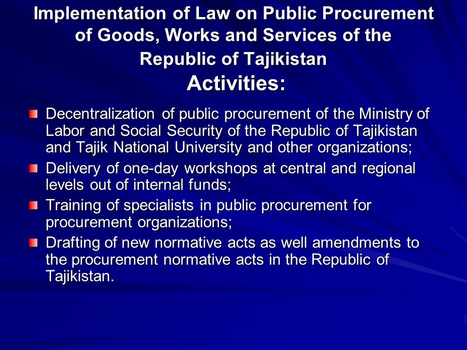 Implementation of Law on Public Procurement of Goods, Works and Services of the Republic of Tajikistan Activities: Implementation of Law on Public Pro