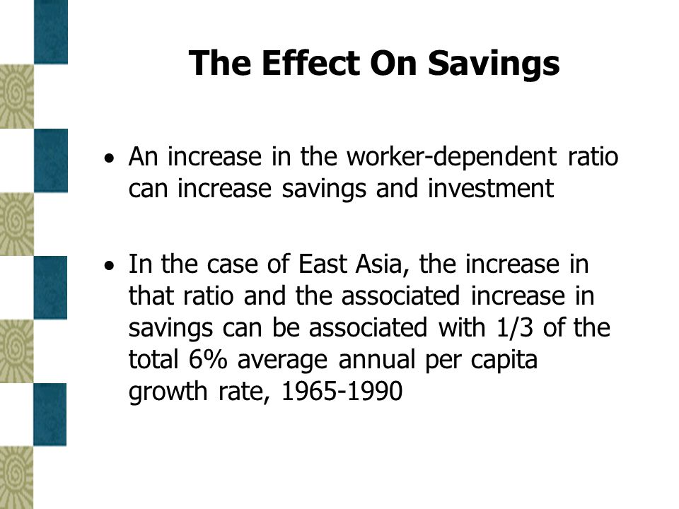 The Effect On Savings  An increase in the worker-dependent ratio can increase savings and investment  In the case of East Asia, the increase in that