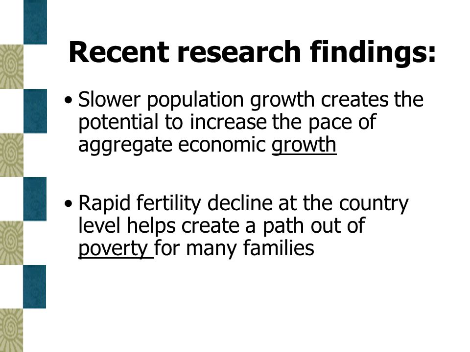 Recent research findings: Slower population growth creates the potential to increase the pace of aggregate economic growth Rapid fertility decline at