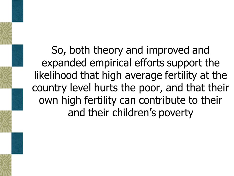 So, both theory and improved and expanded empirical efforts support the likelihood that high average fertility at the country level hurts the poor, an