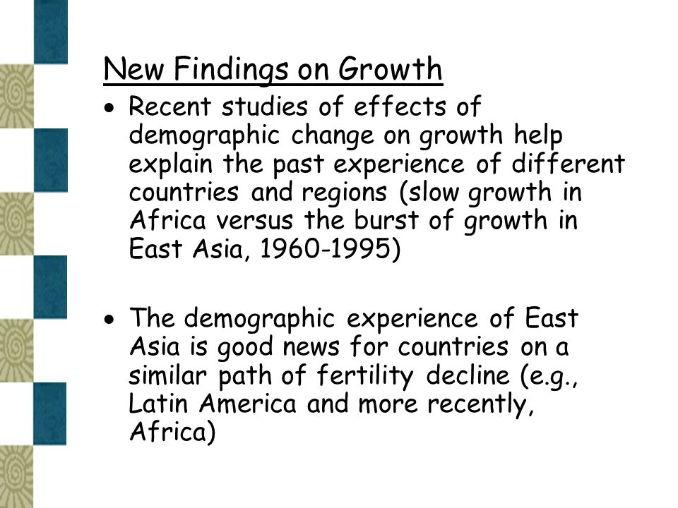 New Findings on Growth  Recent studies of effects of demographic change on growth help explain the past experience of different countries and regions