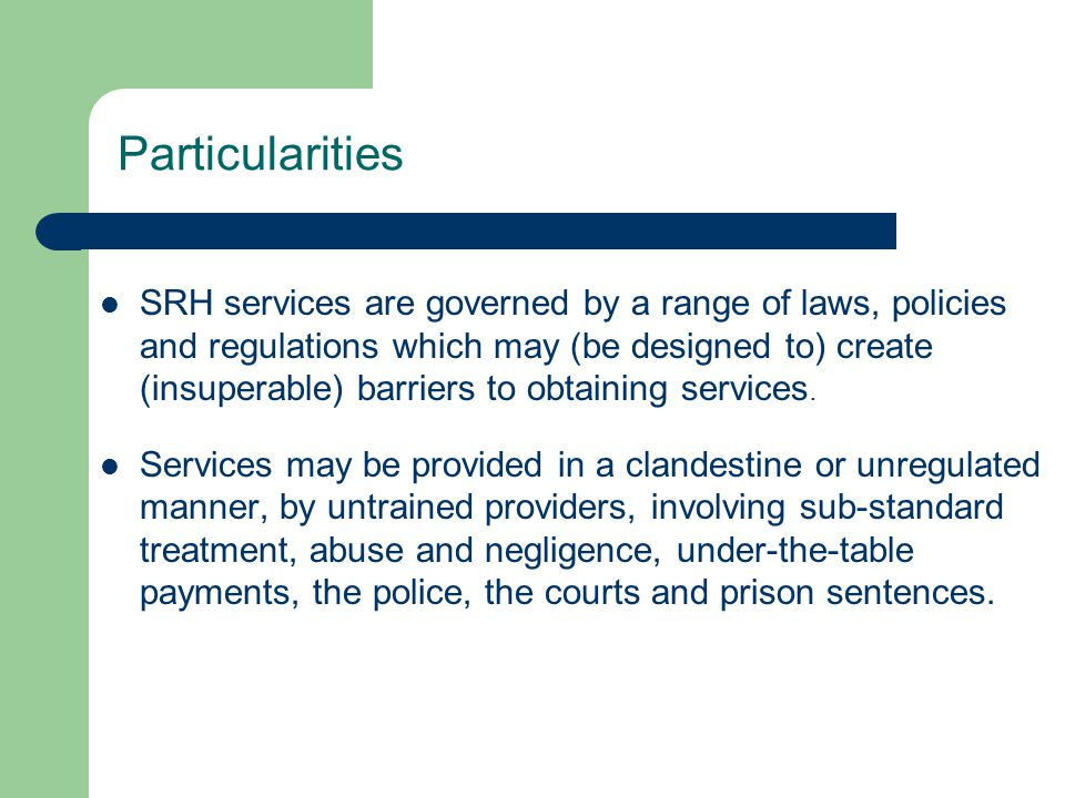 Particularities SRH services are governed by a range of laws, policies and regulations which may (be designed to) create (insuperable) barriers to obtaining services.