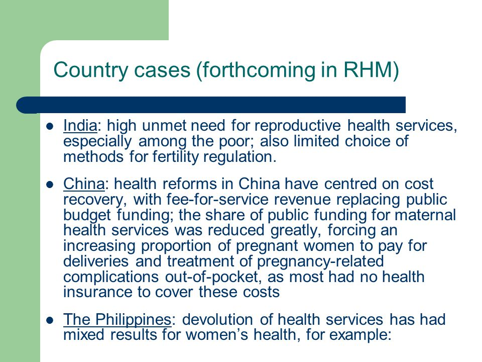 Country cases (forthcoming in RHM) India: high unmet need for reproductive health services, especially among the poor; also limited choice of methods for fertility regulation.