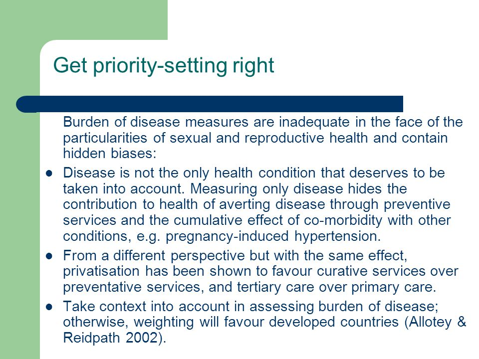 Get priority-setting right Burden of disease measures are inadequate in the face of the particularities of sexual and reproductive health and contain hidden biases: Disease is not the only health condition that deserves to be taken into account.