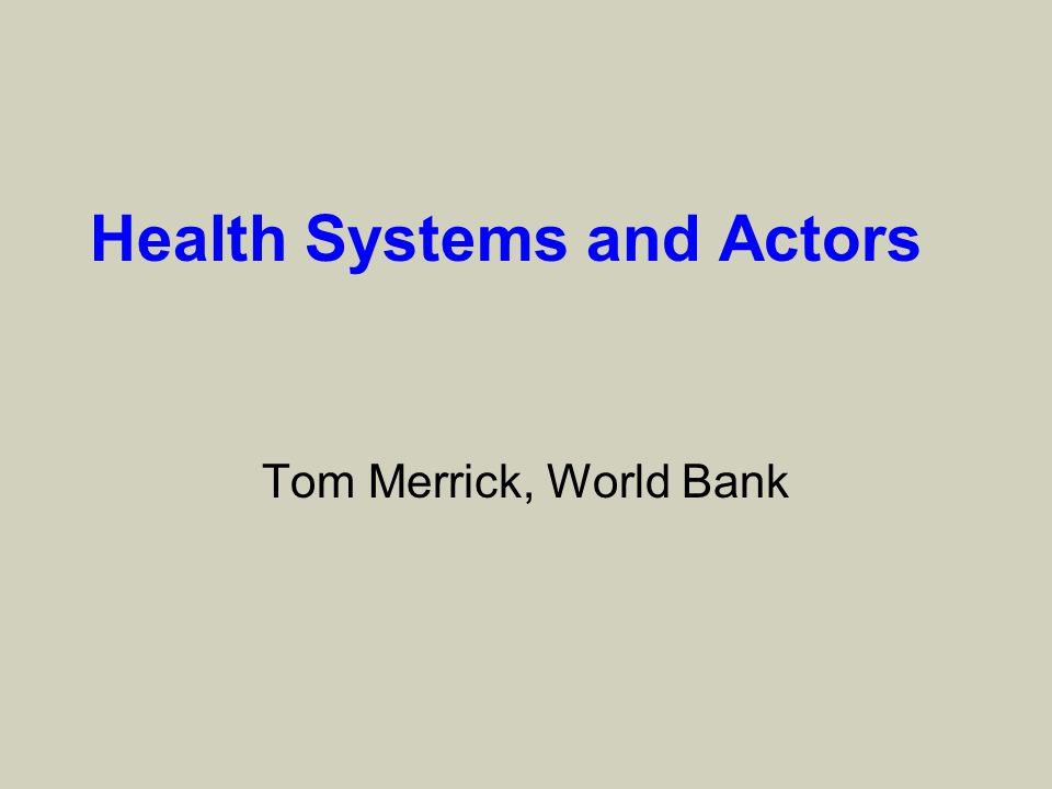 Health Systems and Actors Tom Merrick, World Bank