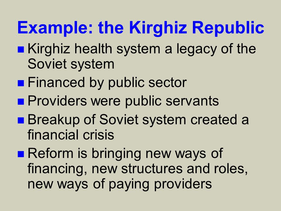 Example: the Kirghiz Republic n Kirghiz health system a legacy of the Soviet system n Financed by public sector n Providers were public servants n Breakup of Soviet system created a financial crisis n Reform is bringing new ways of financing, new structures and roles, new ways of paying providers