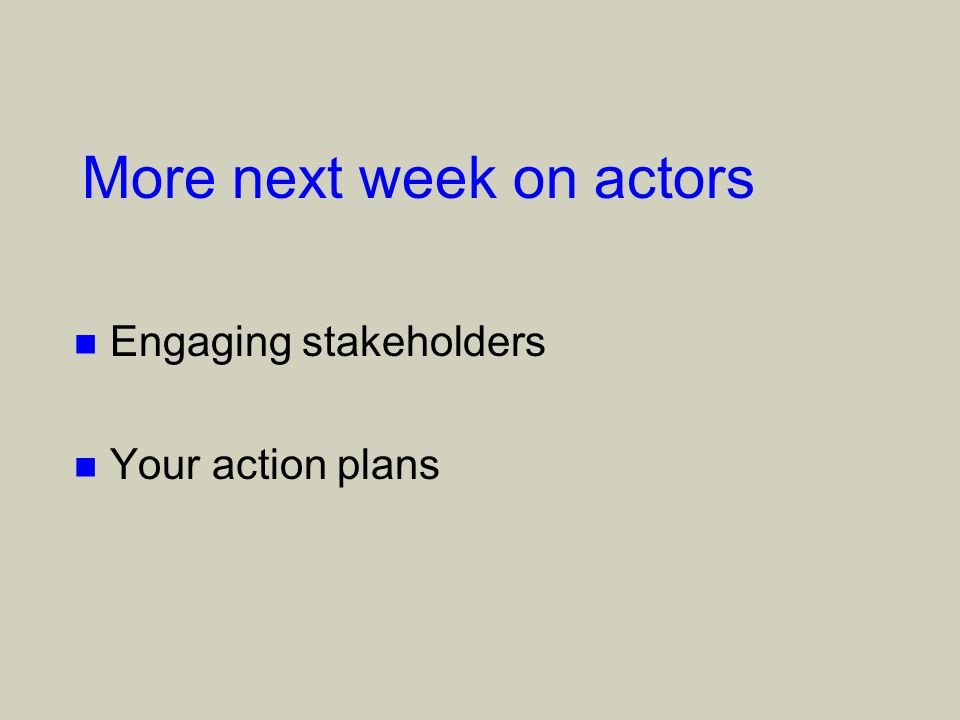 More next week on actors n Engaging stakeholders n Your action plans