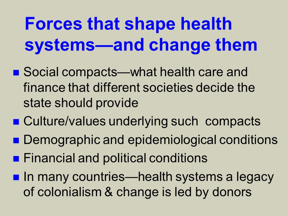 Forces that shape health systems—and change them n Social compacts—what health care and finance that different societies decide the state should provide n Culture/values underlying such compacts n Demographic and epidemiological conditions n Financial and political conditions n In many countries—health systems a legacy of colonialism & change is led by donors