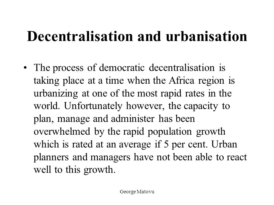 George Matovu Decentralisation and urbanisation The process of democratic decentralisation is taking place at a time when the Africa region is urbaniz