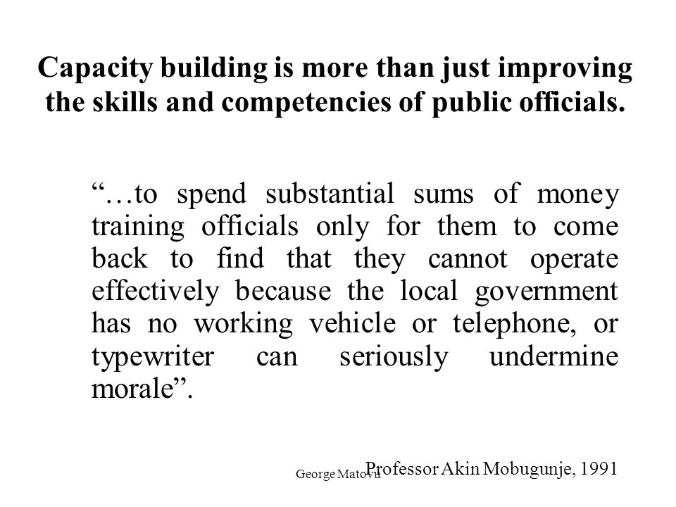 """George Matovu Capacity building is more than just improving the skills and competencies of public officials. """"…to spend substantial sums of money trai"""