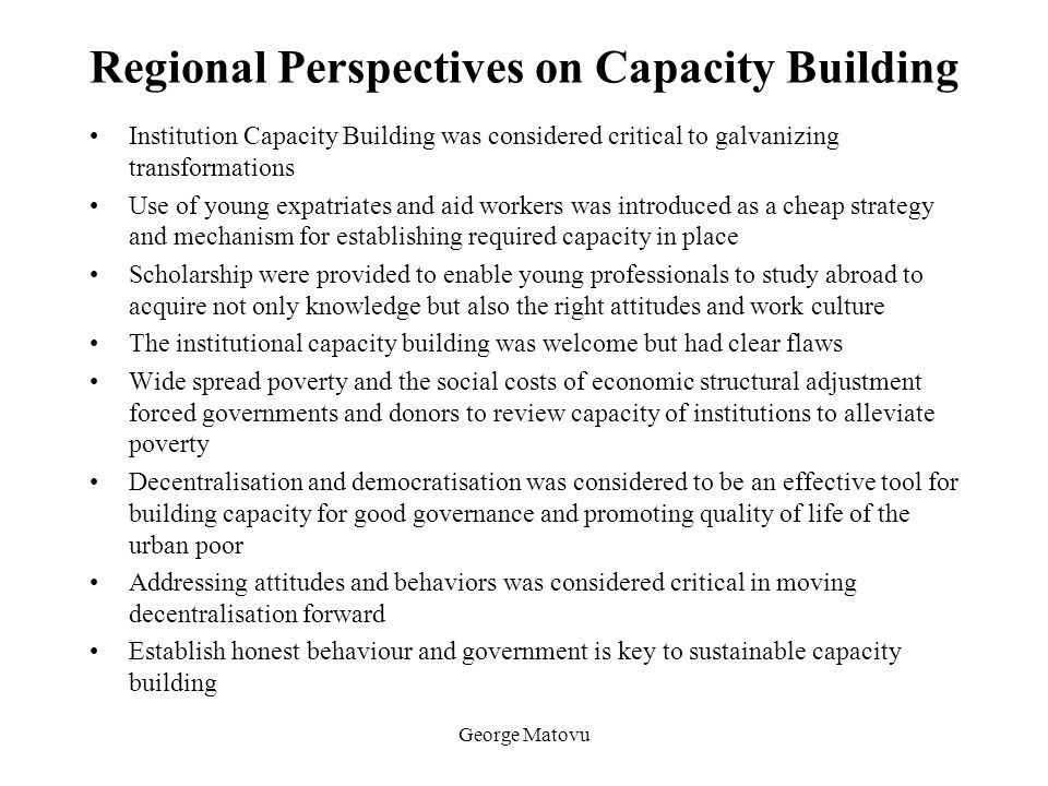 George Matovu Regional Perspectives on Capacity Building Institution Capacity Building was considered critical to galvanizing transformations Use of y