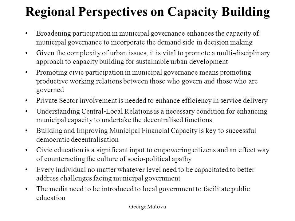 George Matovu Regional Perspectives on Capacity Building Broadening participation in municipal governance enhances the capacity of municipal governanc