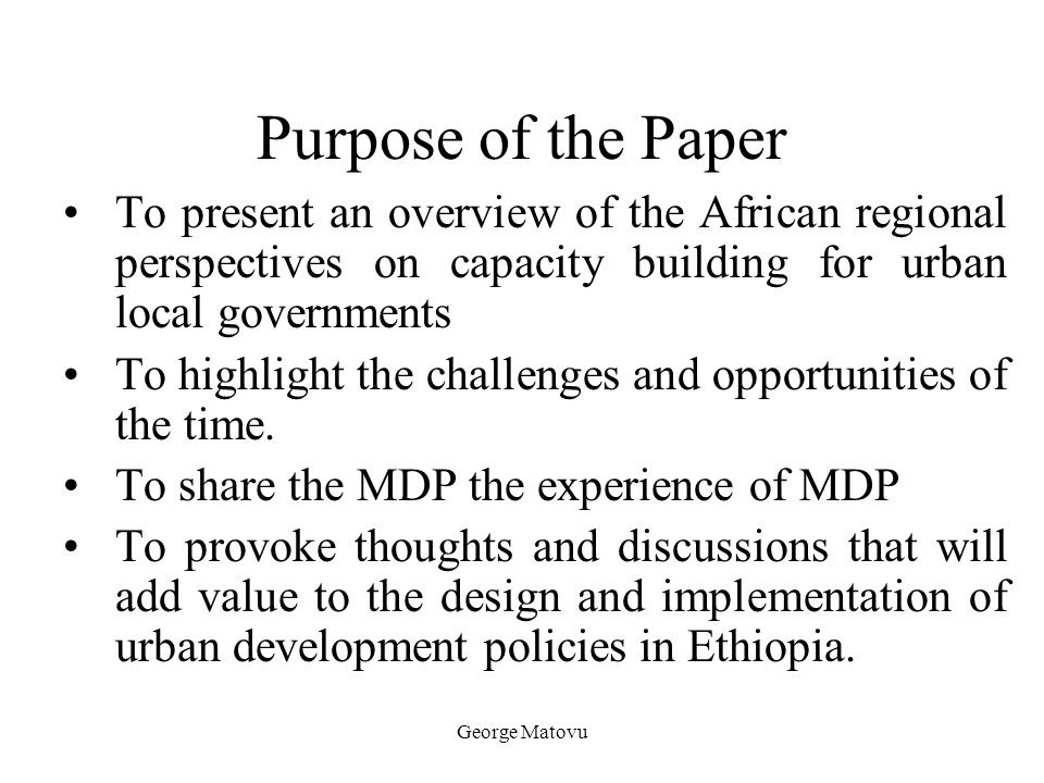 George Matovu Purpose of the Paper To present an overview of the African regional perspectives on capacity building for urban local governments To hig