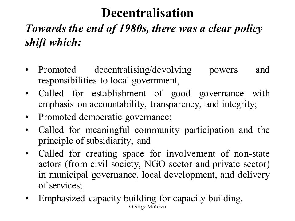 George Matovu Decentralisation Towards the end of 1980s, there was a clear policy shift which: Promoted decentralising/devolving powers and responsibi