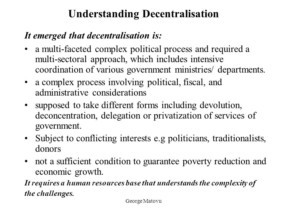 George Matovu Understanding Decentralisation It emerged that decentralisation is: a multi-faceted complex political process and required a multi-secto