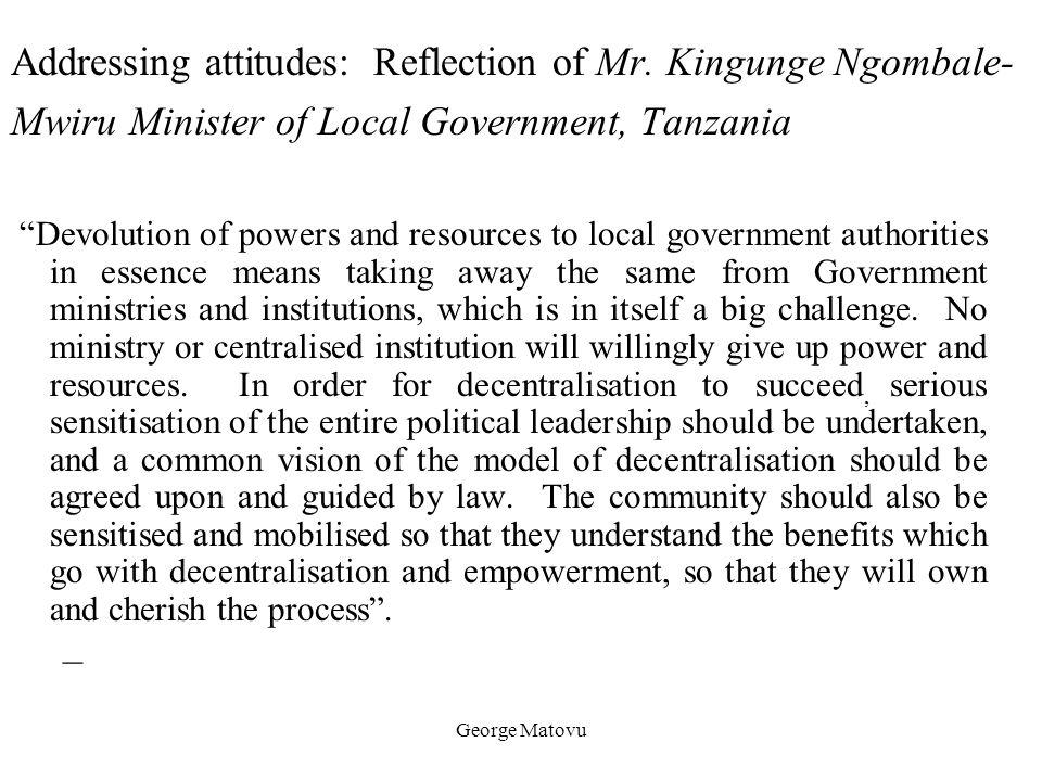 "George Matovu Addressing attitudes: Reflection of Mr. Kingunge Ngombale- Mwiru Minister of Local Government, Tanzania ""Devolution of powers and resour"
