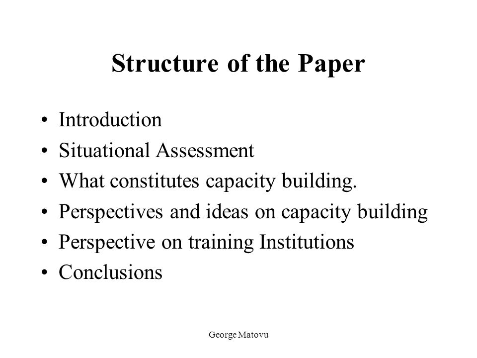 George Matovu Structure of the Paper Introduction Situational Assessment What constitutes capacity building. Perspectives and ideas on capacity buildi
