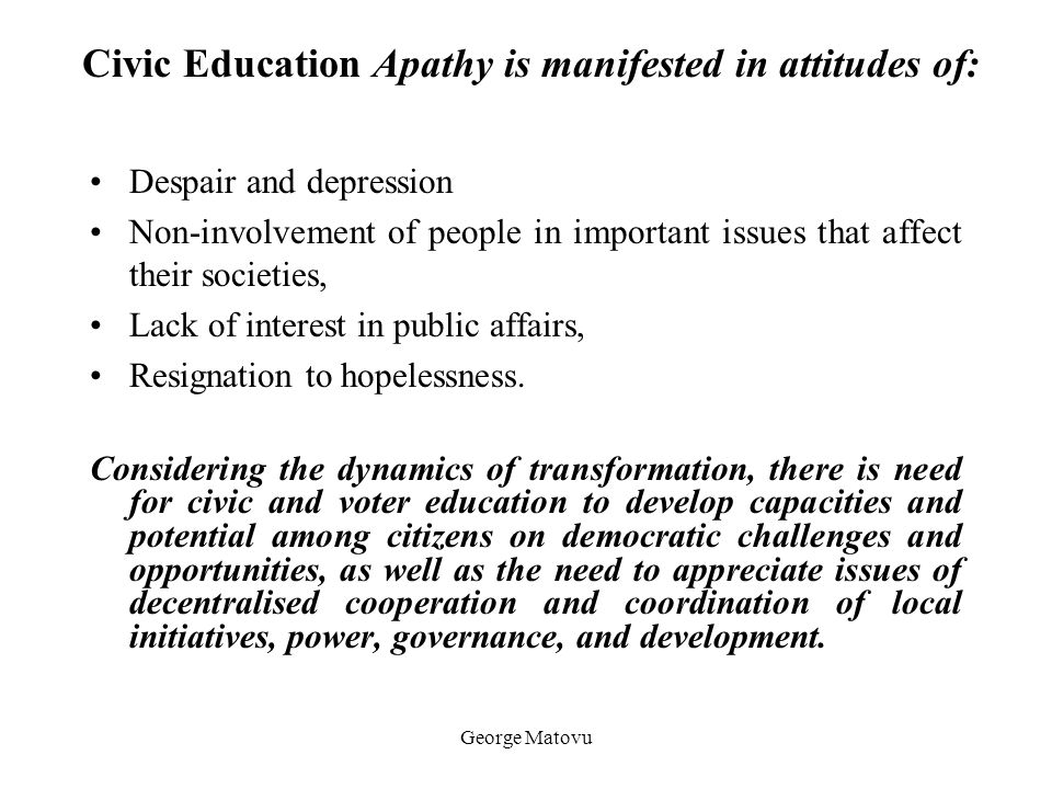 George Matovu Civic Education Apathy is manifested in attitudes of: Despair and depression Non-involvement of people in important issues that affect t