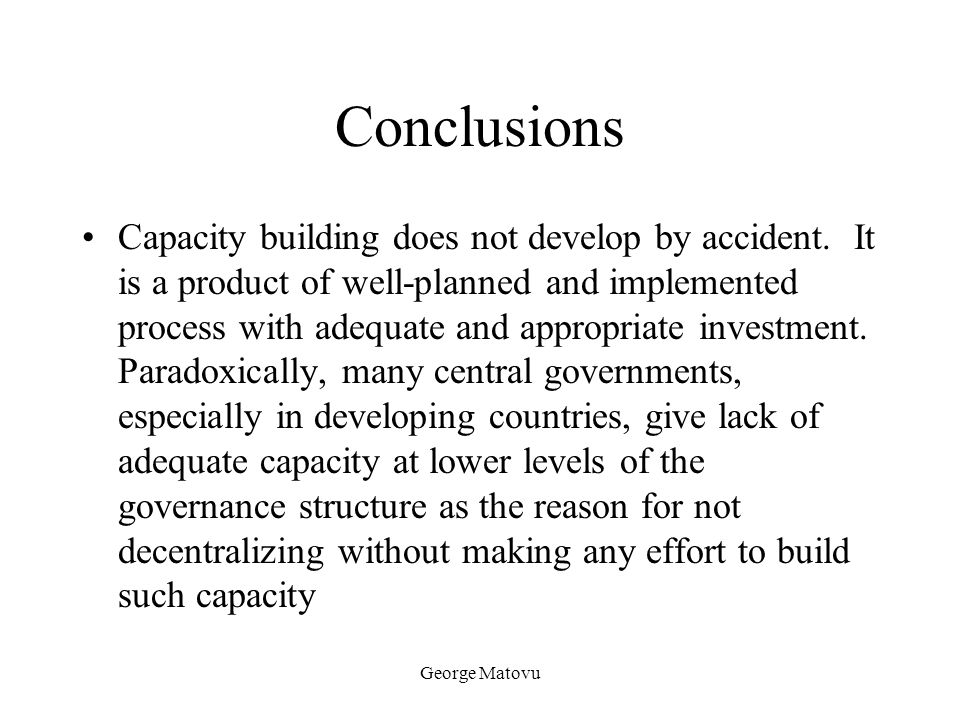 George Matovu Conclusions Capacity building does not develop by accident. It is a product of well-planned and implemented process with adequate and ap