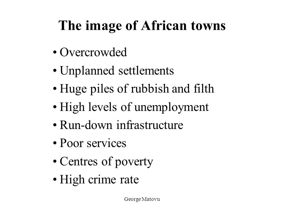 George Matovu The image of African towns Overcrowded Unplanned settlements Huge piles of rubbish and filth High levels of unemployment Run-down infras