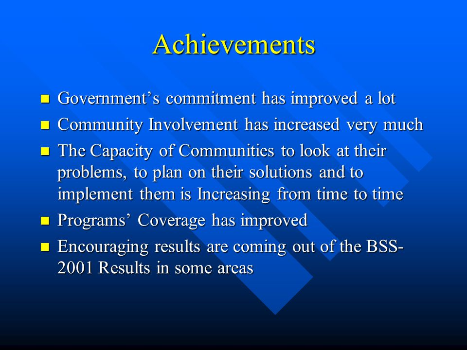 Achievements Government's commitment has improved a lot Government's commitment has improved a lot Community Involvement has increased very much Community Involvement has increased very much The Capacity of Communities to look at their problems, to plan on their solutions and to implement them is Increasing from time to time The Capacity of Communities to look at their problems, to plan on their solutions and to implement them is Increasing from time to time Programs' Coverage has improved Programs' Coverage has improved Encouraging results are coming out of the BSS- 2001 Results in some areas Encouraging results are coming out of the BSS- 2001 Results in some areas
