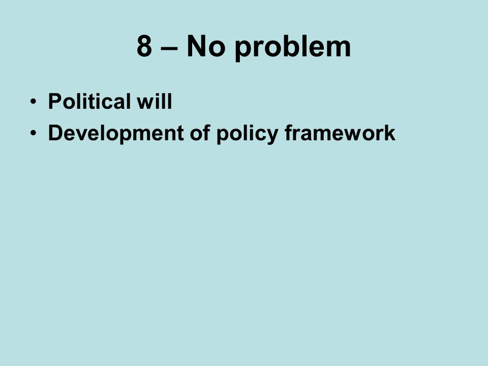 8 – No problem Political will Development of policy framework