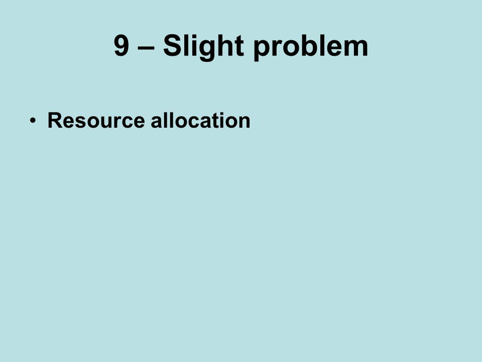 9 – Slight problem Resource allocation