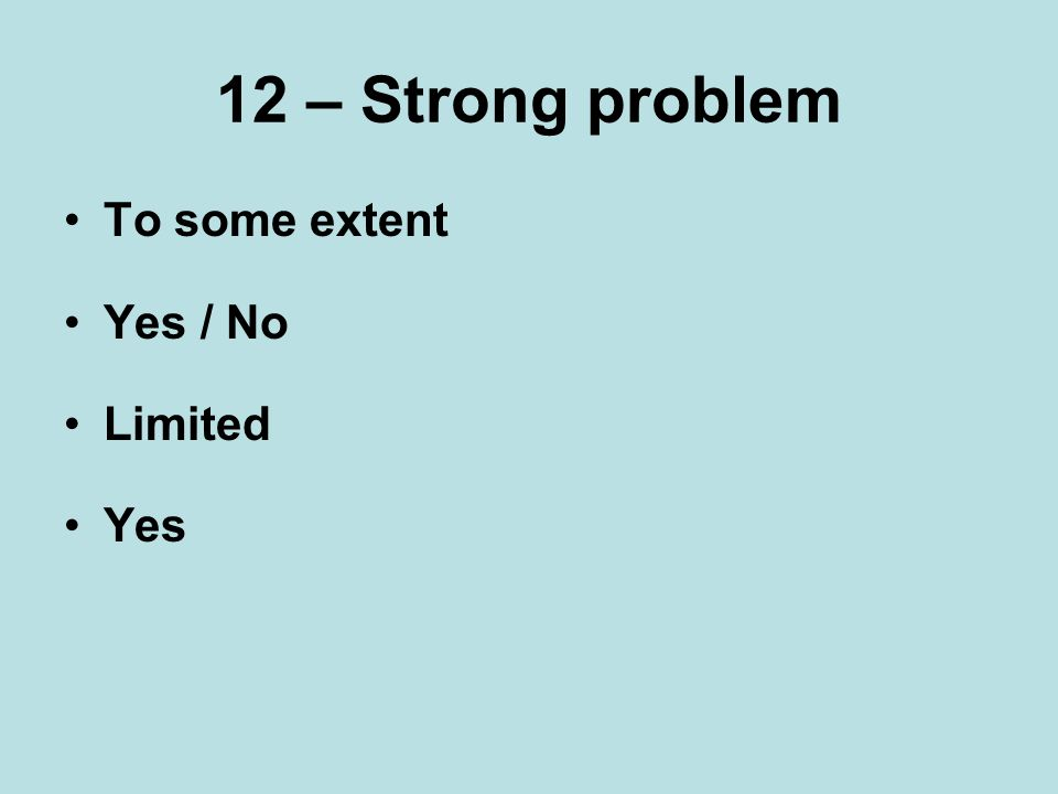 12 – Strong problem To some extent Yes / No Limited Yes